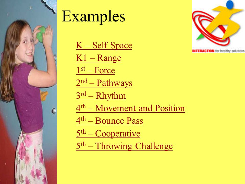 Examples K – Self Space K1 – Range 1 st – Force 2 nd – Pathways 3 rd – Rhythm 4 th – Movement and Position 4 th – Bounce Pass 5 th – Cooperative 5 th – Throwing Challenge