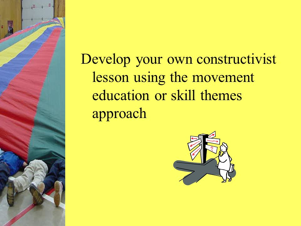 Develop your own constructivist lesson using the movement education or skill themes approach