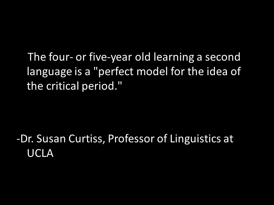 The four- or five-year old learning a second language is a perfect model for the idea of the critical period. -Dr.