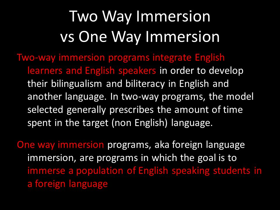 Two Way Immersion vs One Way Immersion Two-way immersion programs integrate English learners and English speakers in order to develop their bilingualism and biliteracy in English and another language.