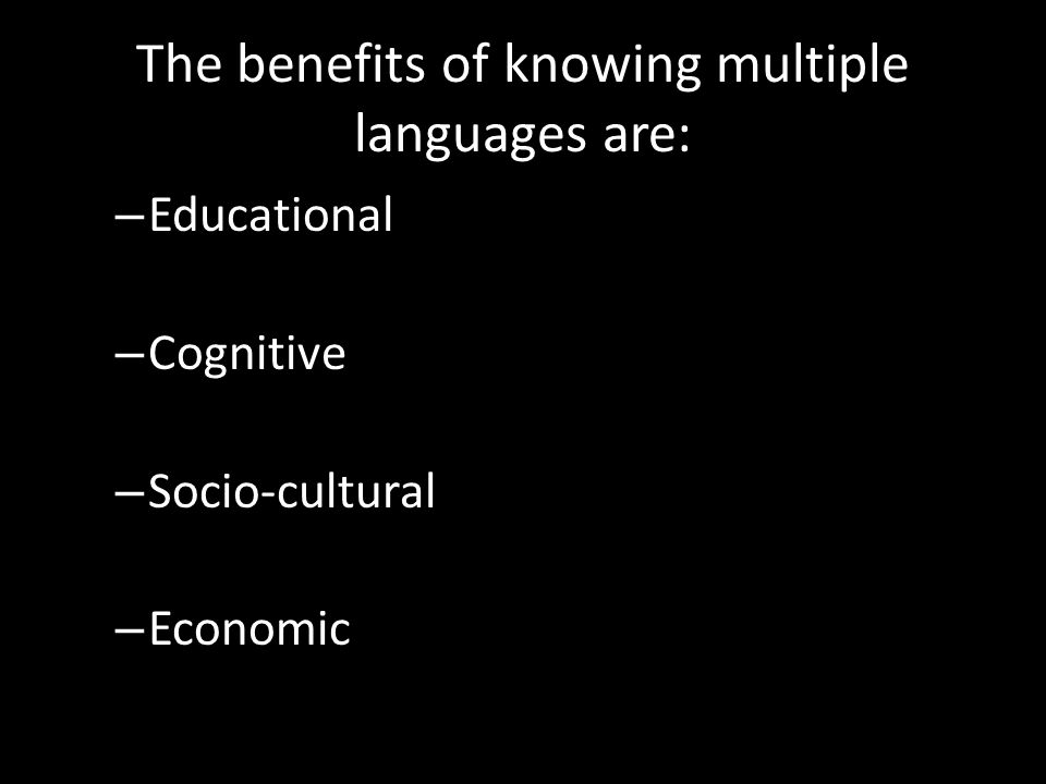 The benefits of knowing multiple languages are: – Educational – Cognitive – Socio-cultural – Economic