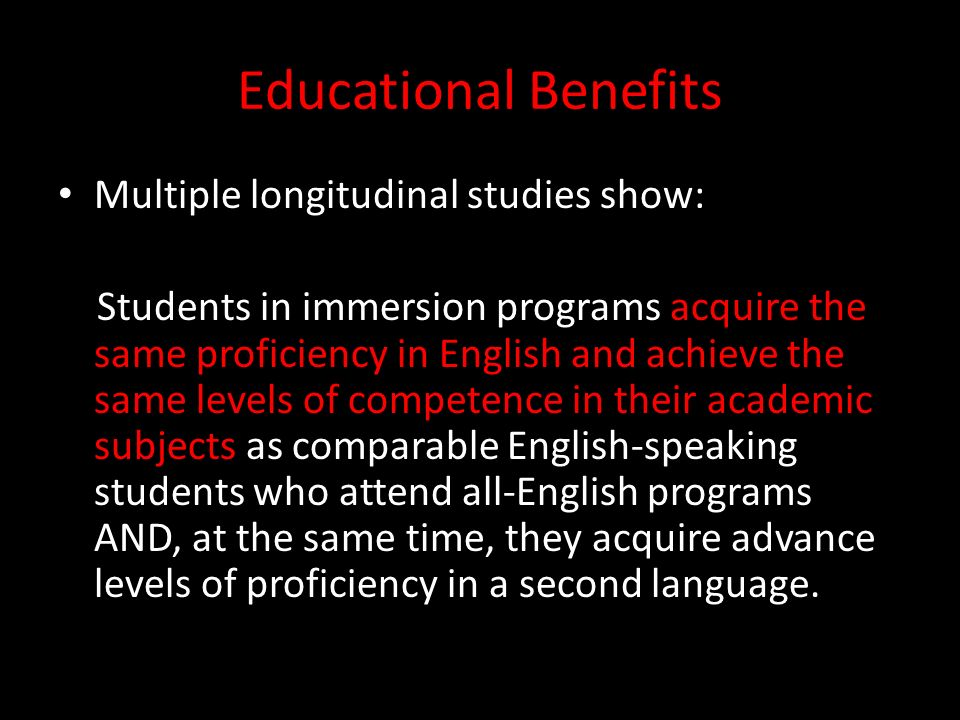 Educational Benefits Multiple longitudinal studies show: Students in immersion programs acquire the same proficiency in English and achieve the same levels of competence in their academic subjects as comparable English-speaking students who attend all-English programs AND, at the same time, they acquire advance levels of proficiency in a second language.