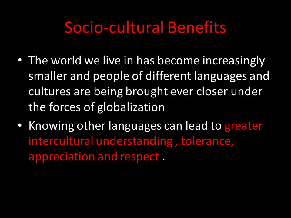 Socio-cultural Benefits The world we live in has become increasingly smaller and people of different languages and cultures are being brought ever closer under the forces of globalization Knowing other languages can lead to greater intercultural understanding, tolerance, appreciation and respect.
