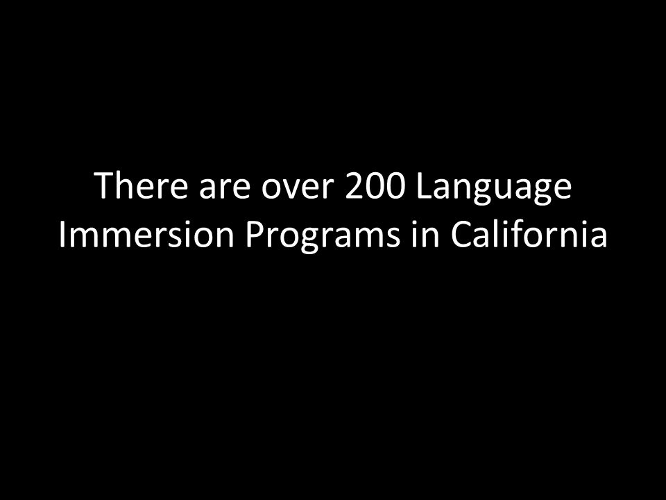 There are over 200 Language Immersion Programs in California