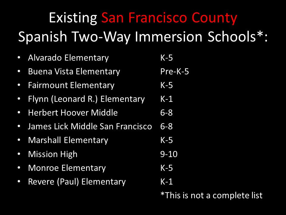 Existing San Francisco County Spanish Two-Way Immersion Schools*: Alvarado ElementaryK-5 Buena Vista ElementaryPre-K-5 Fairmount Elementary K-5 Flynn (Leonard R.) Elementary K-1 Herbert Hoover Middle 6-8 James Lick Middle San Francisco 6-8 Marshall ElementaryK-5 Mission High 9-10 Monroe Elementary K-5 Revere (Paul) Elementary K-1 *This is not a complete list