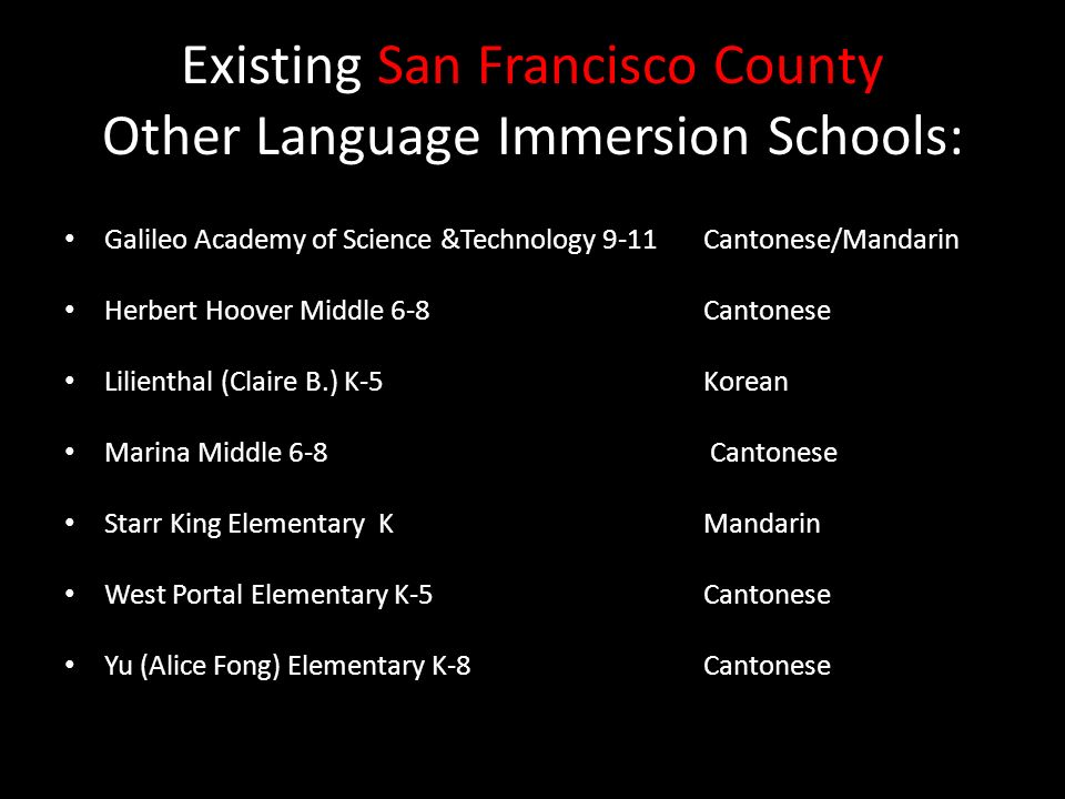 Existing San Francisco County Other Language Immersion Schools: Galileo Academy of Science &Technology 9-11 Cantonese/Mandarin Herbert Hoover Middle 6-8 Cantonese Lilienthal (Claire B.) K-5 Korean Marina Middle 6-8 Cantonese Starr King Elementary K Mandarin West Portal Elementary K-5 Cantonese Yu (Alice Fong) Elementary K-8 Cantonese