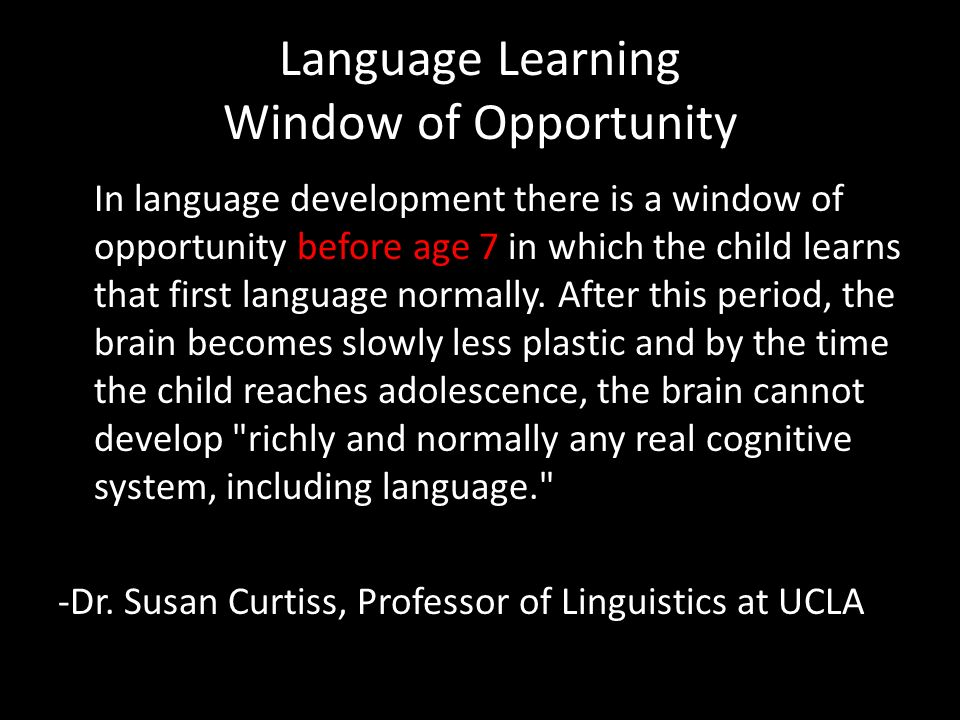 Language Learning Window of Opportunity In language development there is a window of opportunity before age 7 in which the child learns that first language normally.