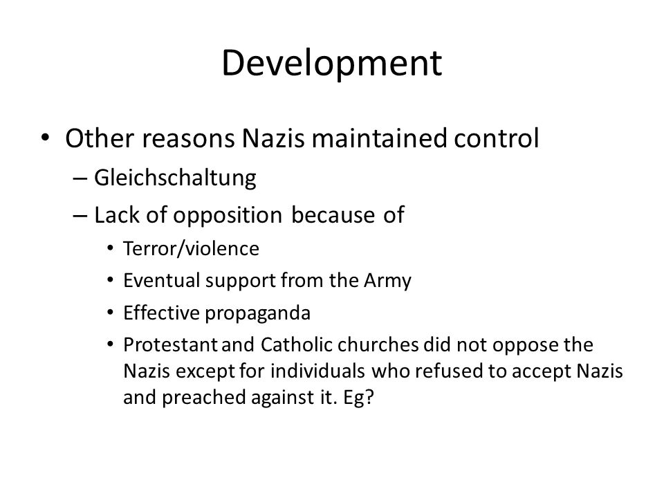 Development Other reasons Nazis maintained control – Gleichschaltung – Lack of opposition because of Terror/violence Eventual support from the Army Ef