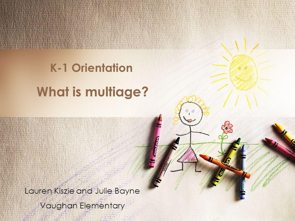 K-1 Orientation What is multiage? Lauren Kiszie and Julie Bayne Vaughan Elementary
