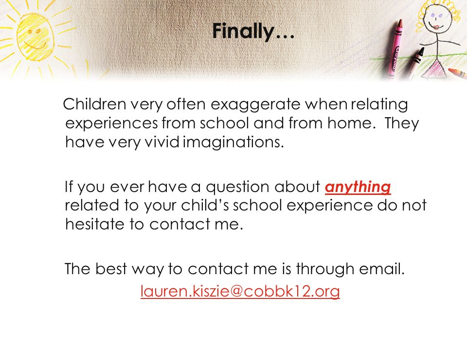 Finally… Children very often exaggerate when relating experiences from school and from home.