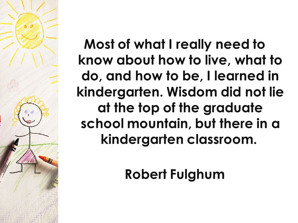 Most of what I really need to know about how to live, what to do, and how to be, I learned in kindergarten.