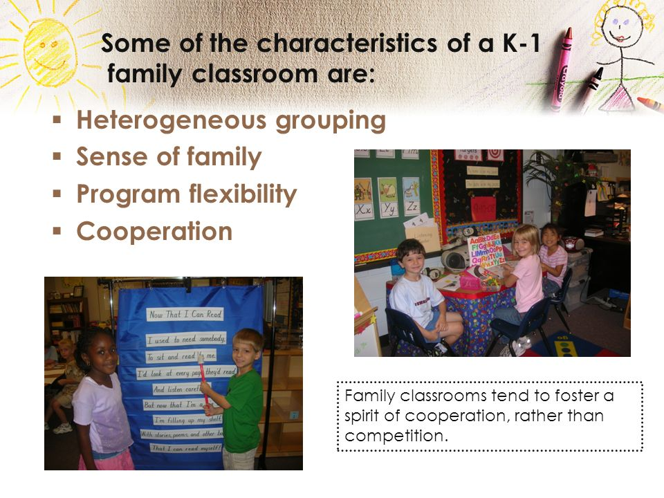 Some of the characteristics of a K-1 family classroom are: Heterogeneous grouping Sense of family Program flexibility Cooperation Family classrooms tend to foster a spirit of cooperation, rather than competition.