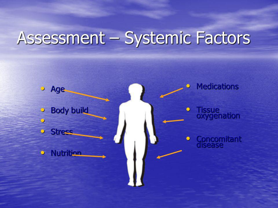 Assessment – Systemic Factors Age Age Body build Body build Stress Stress Nutrition Nutrition Medications Medications Tissue oxygenation Tissue oxygen