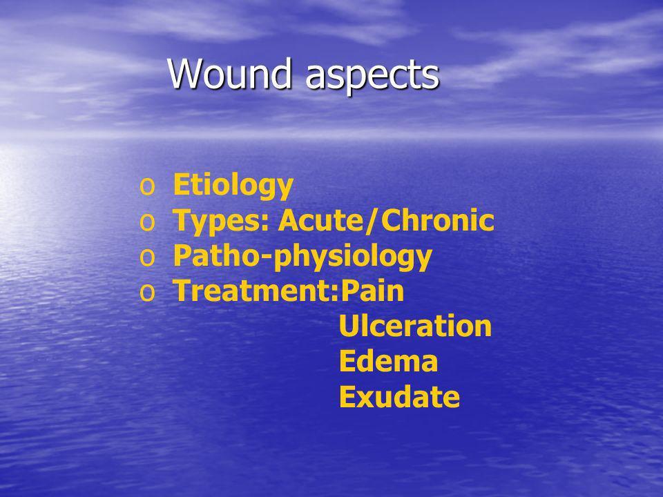 Wound aspects Wound aspects o o Etiology o o Types: Acute/Chronic o o Patho-physiology o o Treatment:Pain Ulceration Edema Exudate