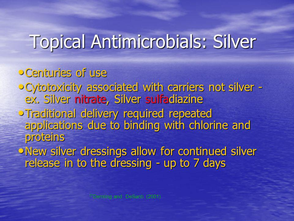 Topical Antimicrobials: Silver Topical Antimicrobials: Silver Centuries of use Centuries of use Cytotoxicity associated with carriers not silver - ex.