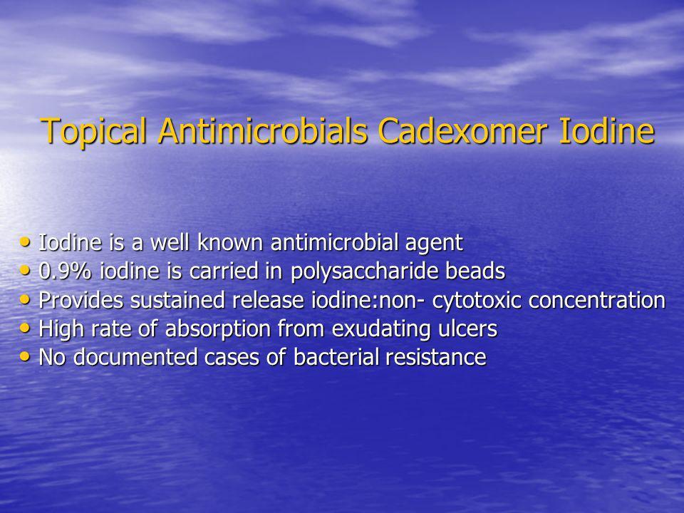 Topical Antimicrobials Cadexomer Iodine Iodine is a well known antimicrobial agent Iodine is a well known antimicrobial agent 0.9% iodine is carried i