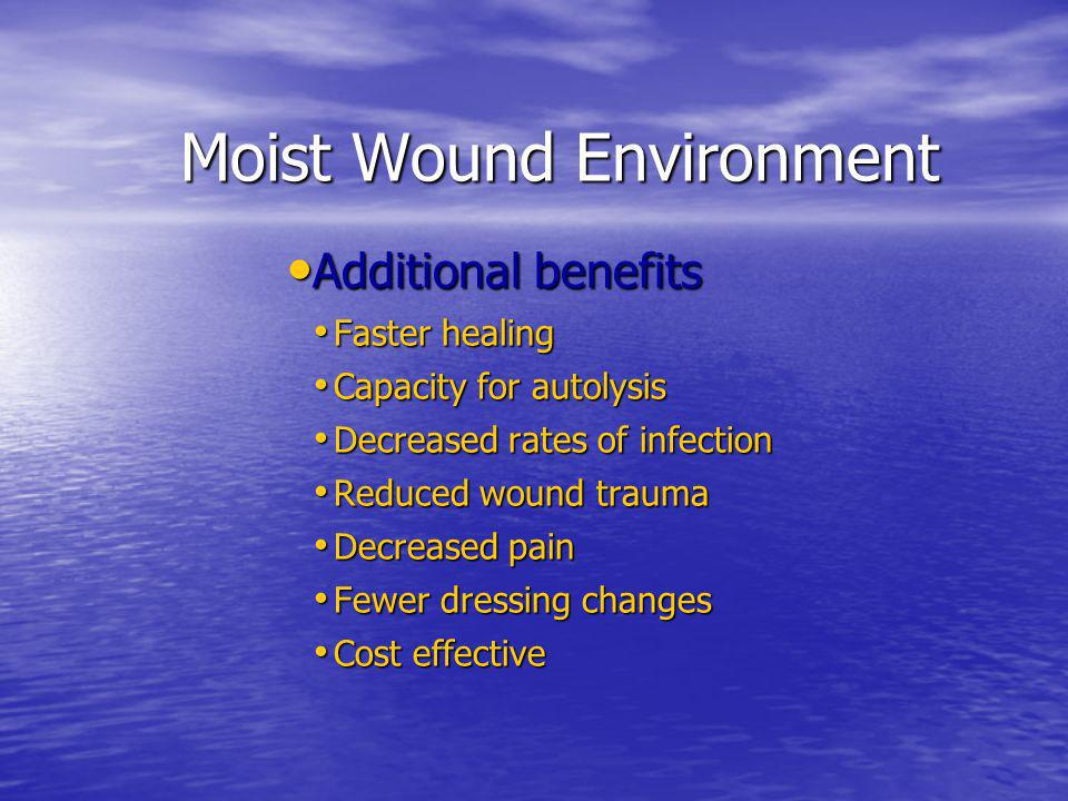 Moist Wound Environment Moist Wound Environment Additional benefits Additional benefits Faster healing Faster healing Capacity for autolysis Capacity