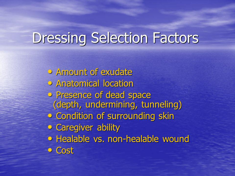 Dressing Selection Factors Dressing Selection Factors Amount of exudate Amount of exudate Anatomical location Anatomical location Presence of dead spa