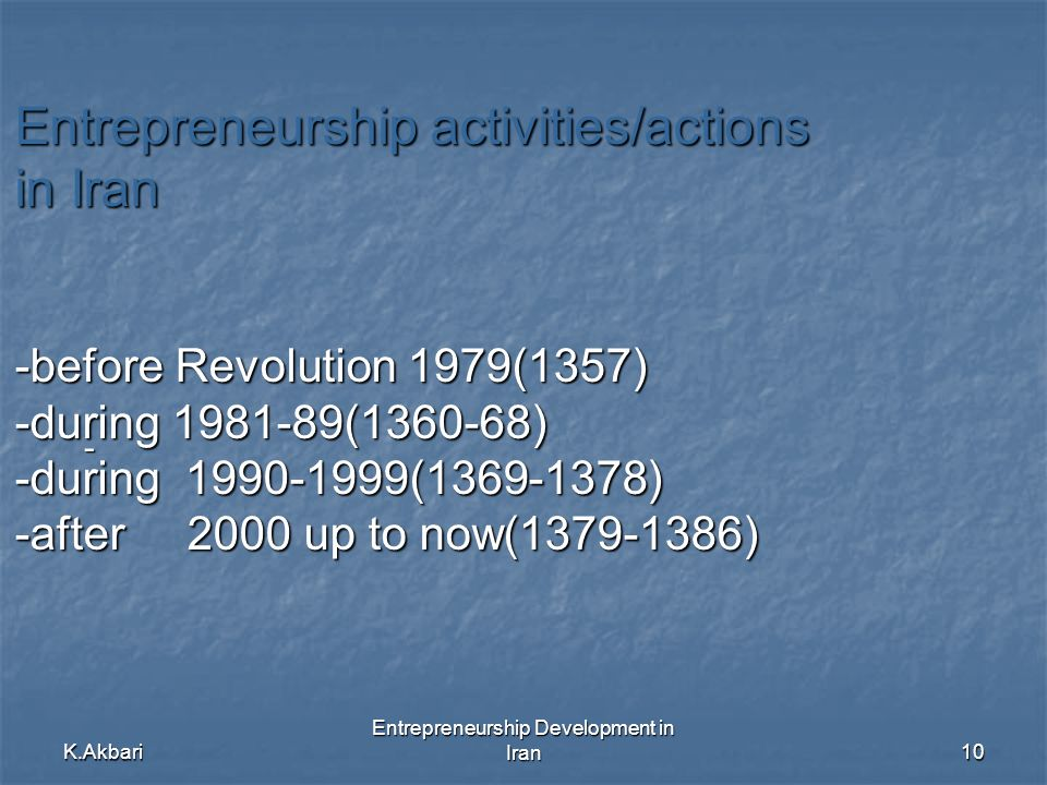 K.Akbari Entrepreneurship Development in Iran10 Entrepreneurship activities/actions in Iran -before Revolution 1979(1357) -during ( ) -during ( ) -after 2000 up to now( ) -