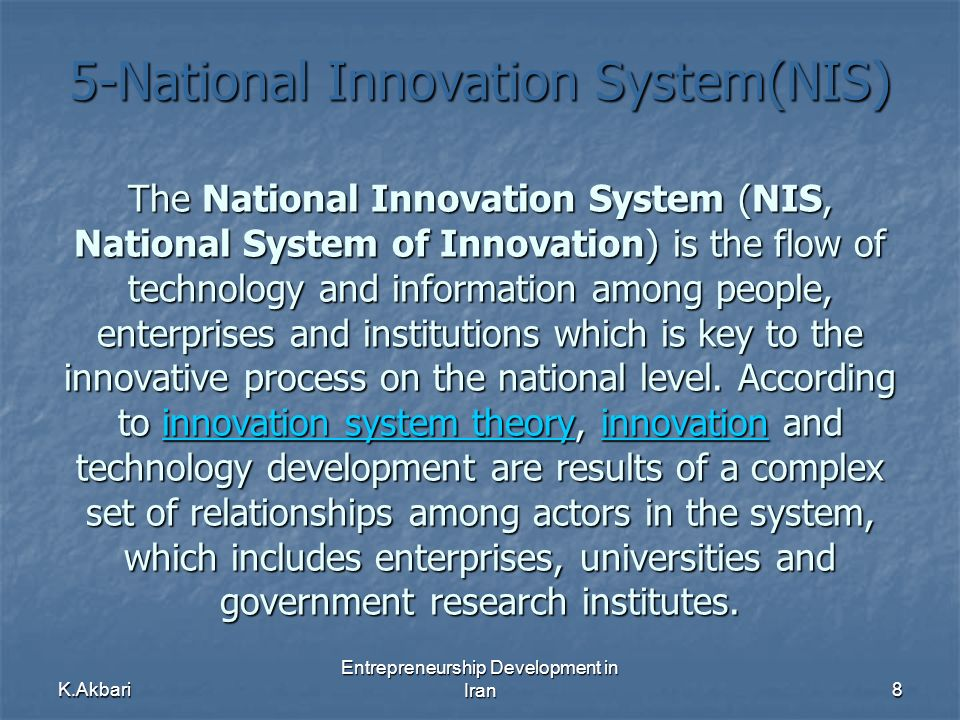 K.Akbari Entrepreneurship Development in Iran8 5-National Innovation System(NIS) The National Innovation System (NIS, National System of Innovation) is the flow of technology and information among people, enterprises and institutions which is key to the innovative process on the national level.