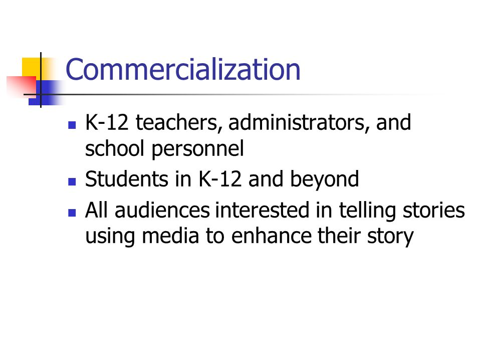 Commercialization K-12 teachers, administrators, and school personnel Students in K-12 and beyond All audiences interested in telling stories using media to enhance their story