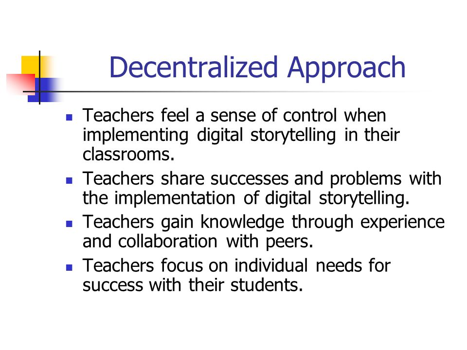 Decentralized Approach Teachers feel a sense of control when implementing digital storytelling in their classrooms.