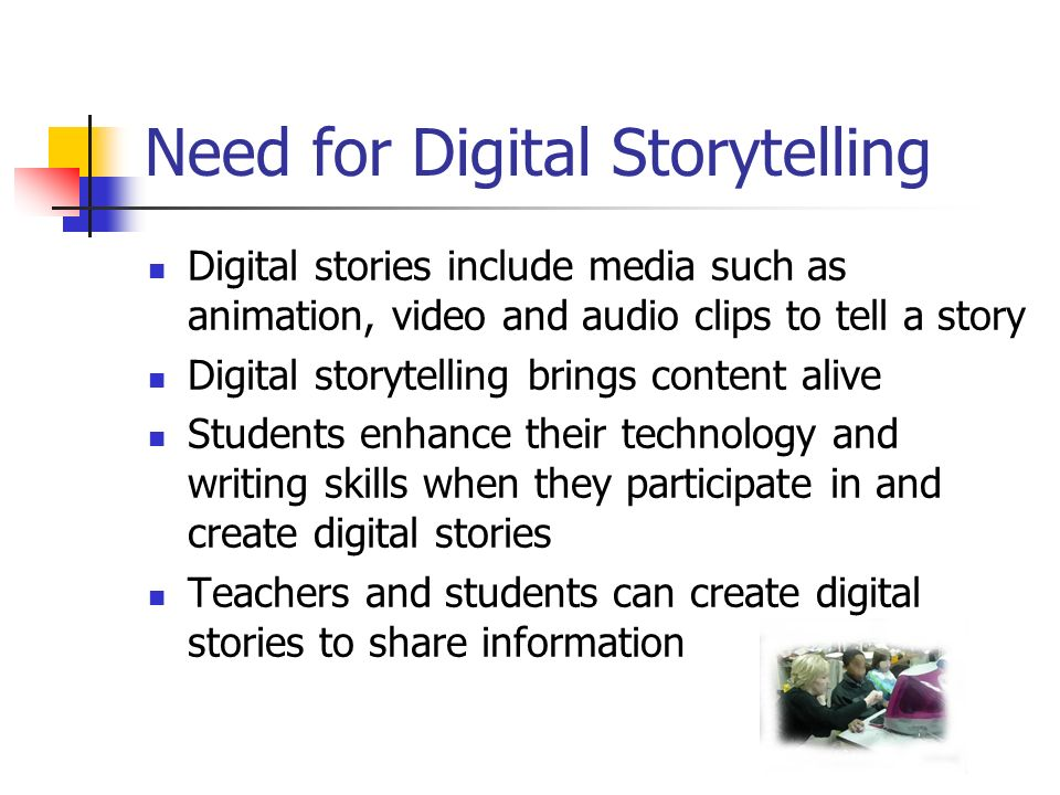Need for Digital Storytelling Digital stories include media such as animation, video and audio clips to tell a story Digital storytelling brings content alive Students enhance their technology and writing skills when they participate in and create digital stories Teachers and students can create digital stories to share information