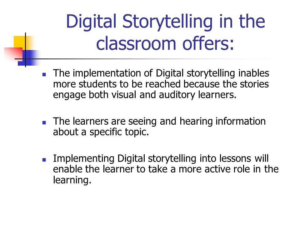 Digital Storytelling in the classroom offers: The implementation of Digital storytelling inables more students to be reached because the stories engage both visual and auditory learners.