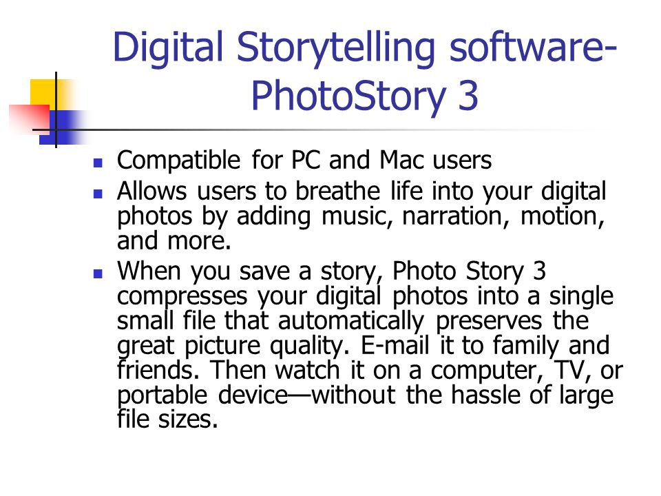 Digital Storytelling software- PhotoStory 3 Compatible for PC and Mac users Allows users to breathe life into your digital photos by adding music, narration, motion, and more.