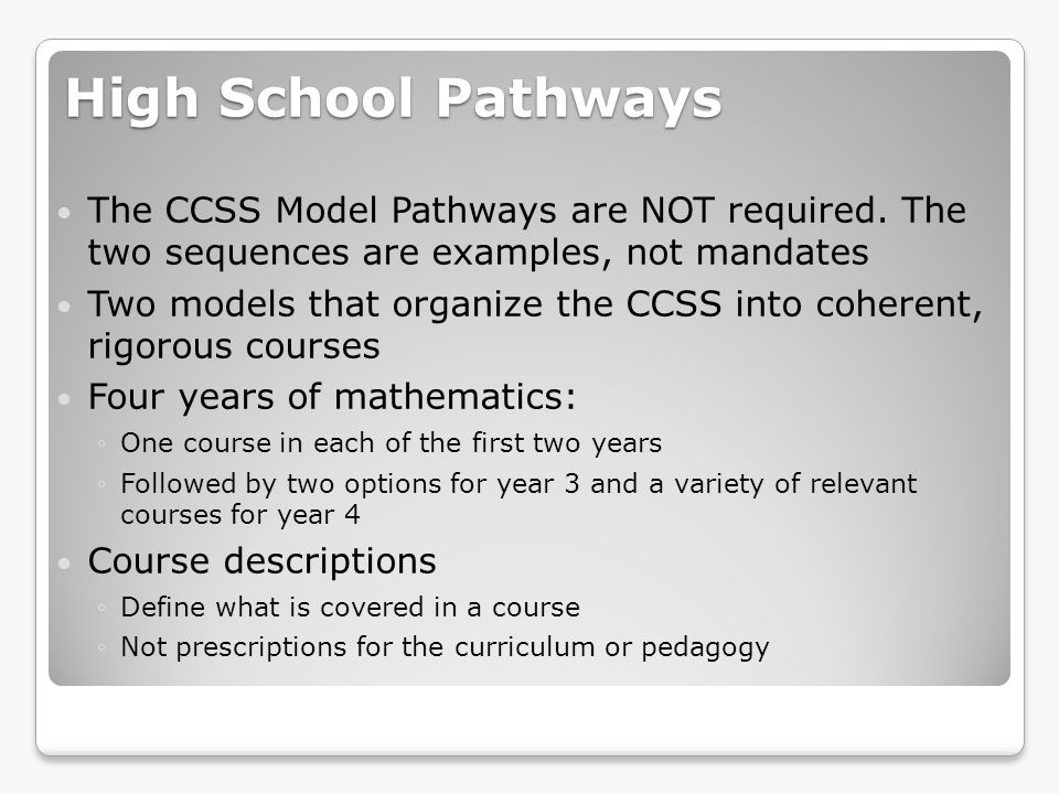 High School Pathways Pathway A: Consists of two algebra courses and a geometry course, with some data, probability, and statistics infused throughout each (traditional) Pathway B: Typically seen internationally, consisting of a sequence of 3 courses, each of which treats aspects of algebra; geometry; and data, probability, and statistics.