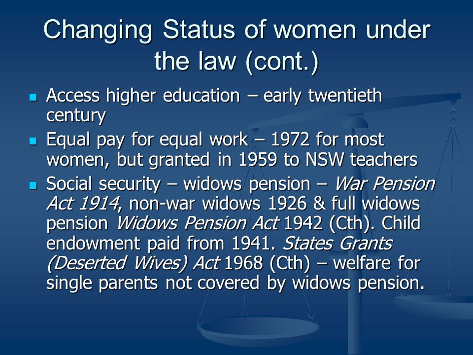 Changing Status of women under the law (cont.) Access higher education – early twentieth century Access higher education – early twentieth century Equal pay for equal work – 1972 for most women, but granted in 1959 to NSW teachers Equal pay for equal work – 1972 for most women, but granted in 1959 to NSW teachers Social security – widows pension – War Pension Act 1914, non-war widows 1926 & full widows pension Widows Pension Act 1942 (Cth).