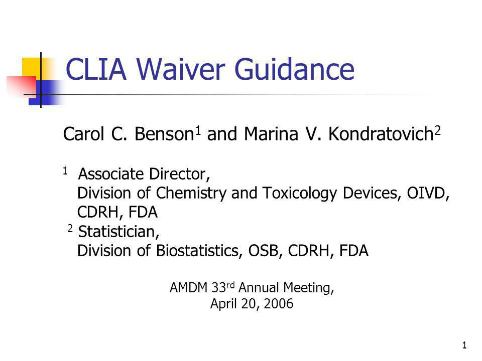 1 CLIA Waiver Guidance Carol C. Benson 1 and Marina V. Kondratovich 2 1 Associate Director, Division of Chemistry and Toxicology Devices, OIVD, CDRH,