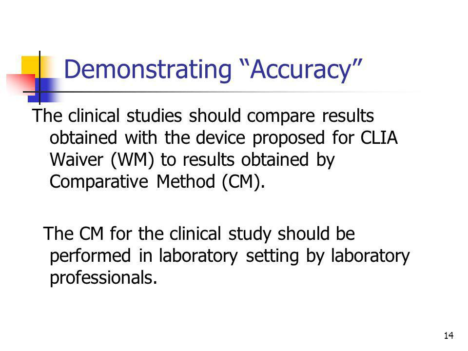 14 Demonstrating Accuracy The clinical studies should compare results obtained with the device proposed for CLIA Waiver (WM) to results obtained by Co