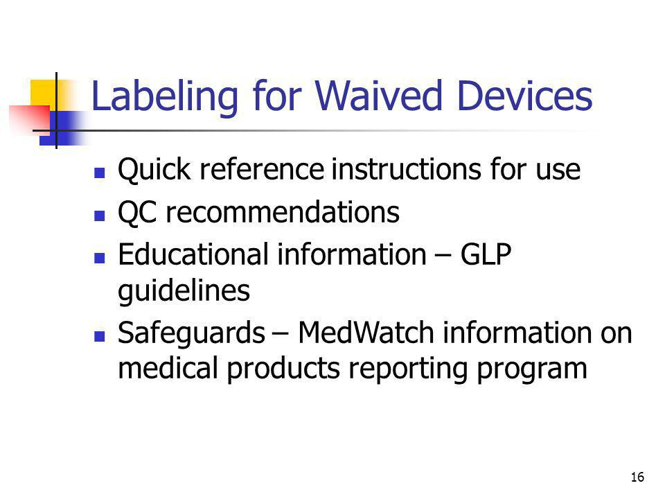 16 Labeling for Waived Devices Quick reference instructions for use QC recommendations Educational information – GLP guidelines Safeguards – MedWatch