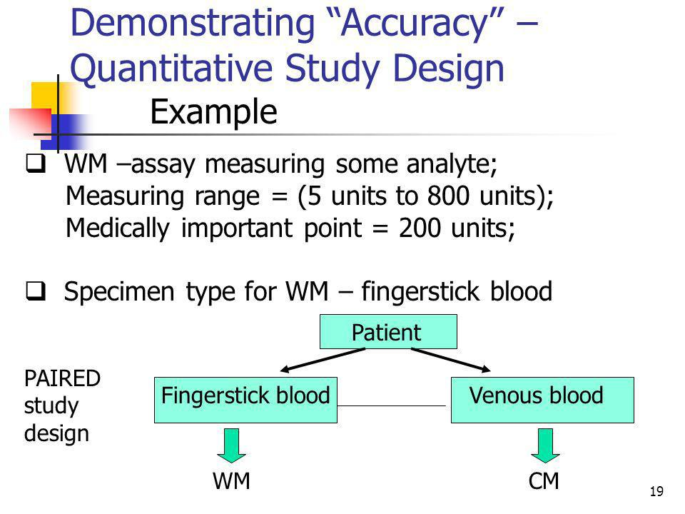 19 Demonstrating Accuracy – Quantitative Study Design Example WM –assay measuring some analyte; Measuring range = (5 units to 800 units); Medically im