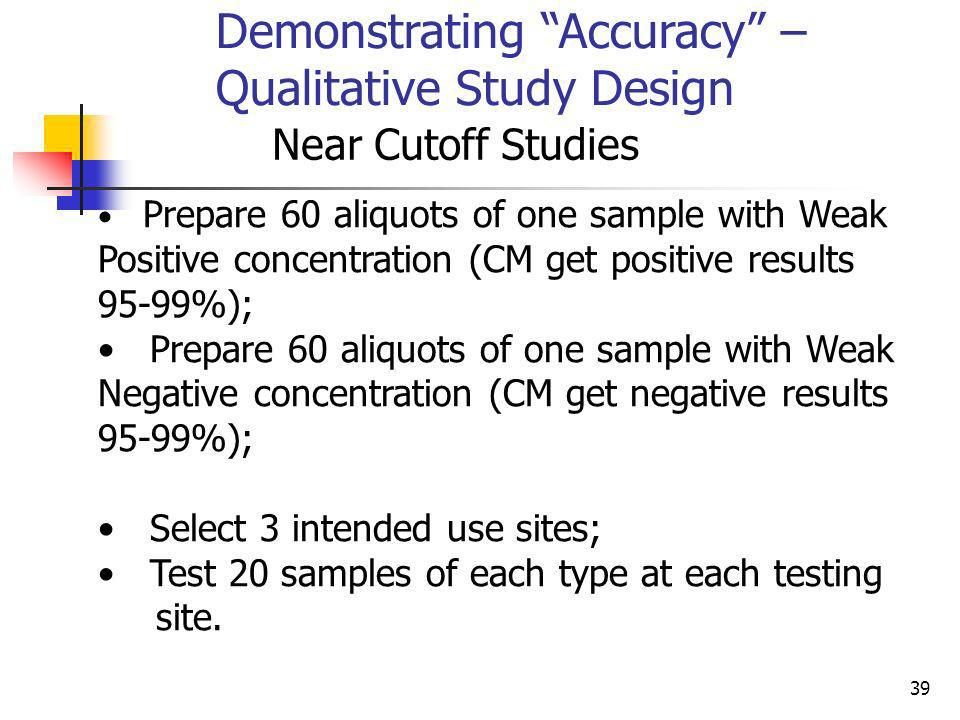 39 Demonstrating Accuracy – Qualitative Study Design Near Cutoff Studies Prepare 60 aliquots of one sample with Weak Positive concentration (CM get po