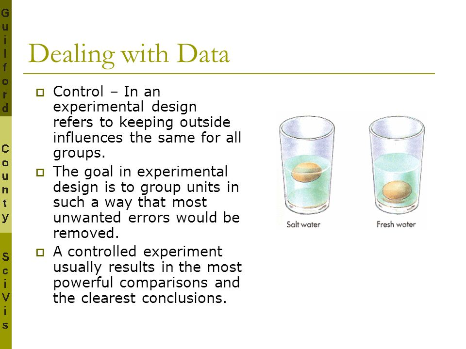 Dealing with Data Control – In an experimental design refers to keeping outside influences the same for all groups. The goal in experimental design is