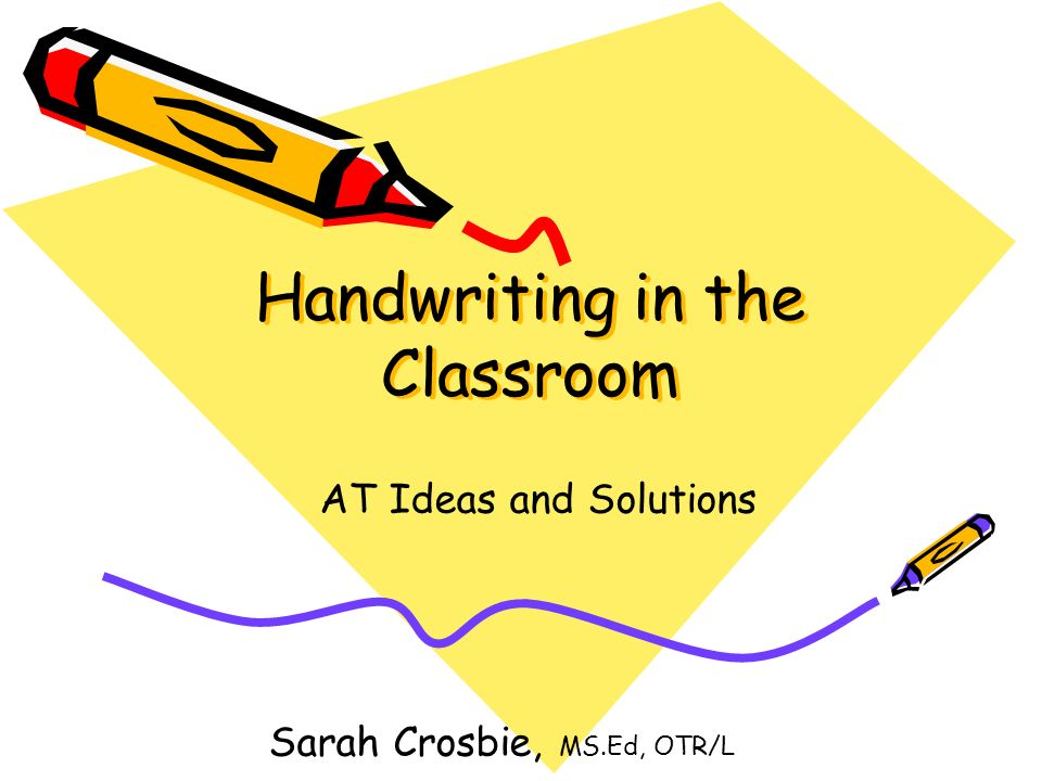 Handwriting in the Classroom AT Ideas and Solutions Sarah Crosbie, MS.Ed, OTR/L