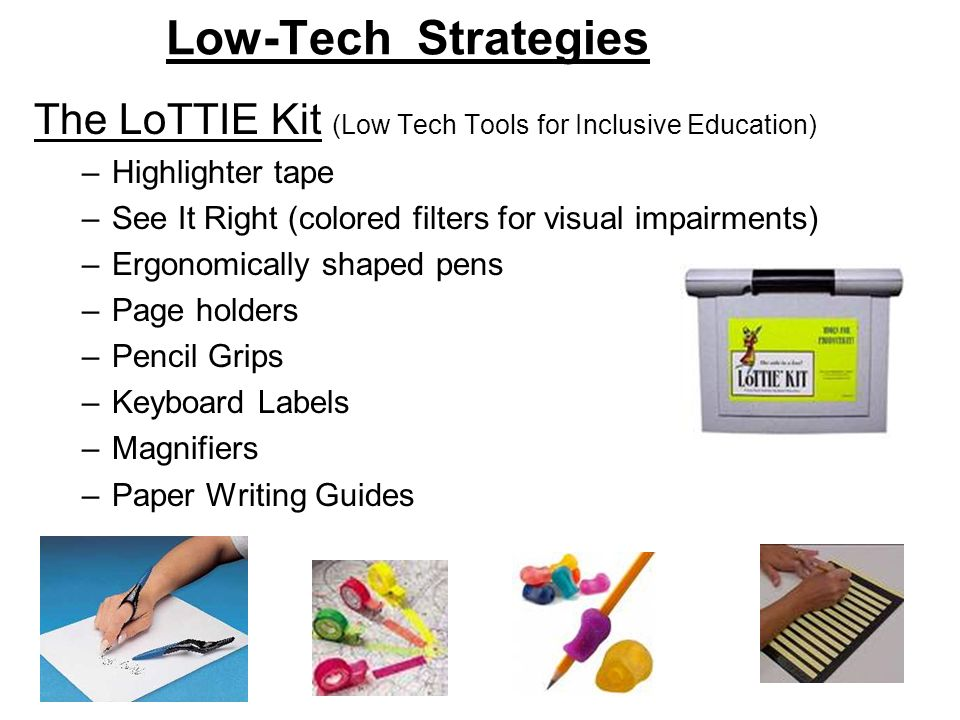 Low-Tech Strategies The LoTTIE Kit (Low Tech Tools for Inclusive Education) –Highlighter tape –See It Right (colored filters for visual impairments) –