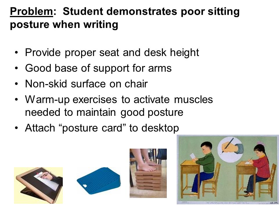 Problem: Student demonstrates poor sitting posture when writing Provide proper seat and desk height Good base of support for arms Non-skid surface on