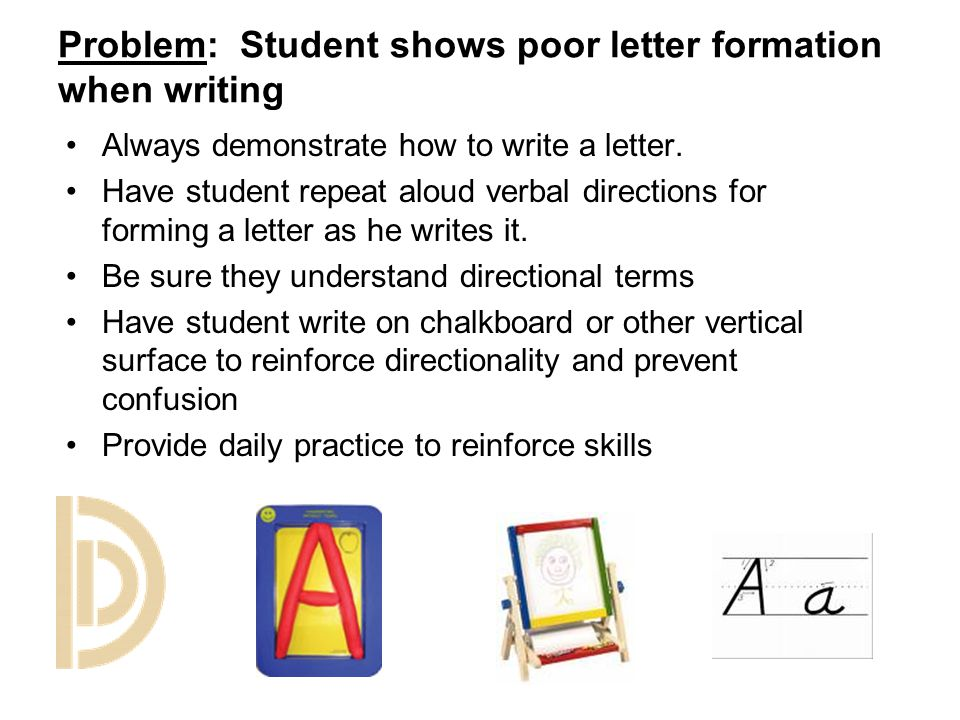 Problem: Student shows poor letter formation when writing Always demonstrate how to write a letter. Have student repeat aloud verbal directions for fo