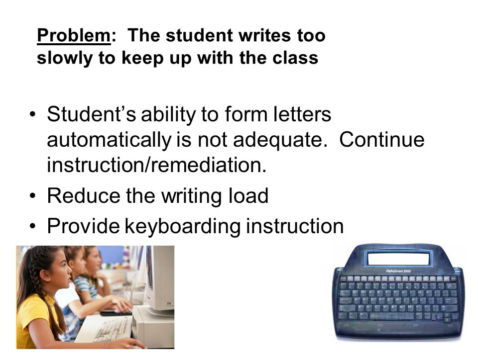 Problem: The student writes too slowly to keep up with the class Students ability to form letters automatically is not adequate. Continue instruction/