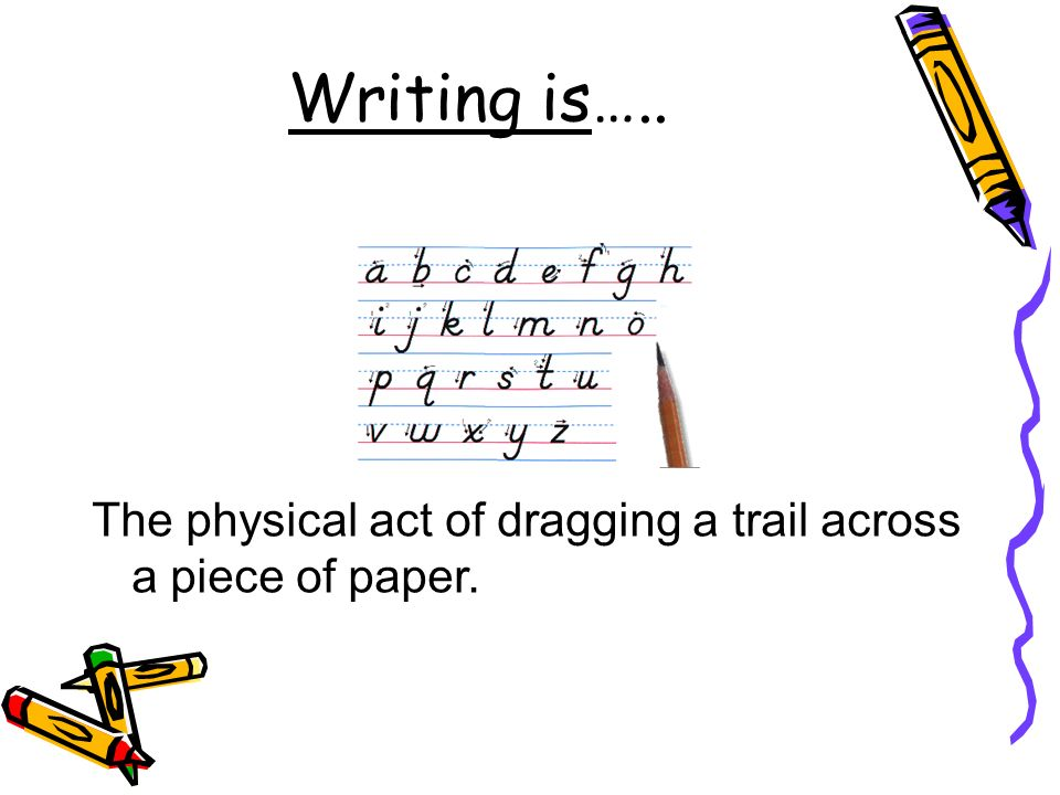 Writing is….. The physical act of dragging a trail across a piece of paper.