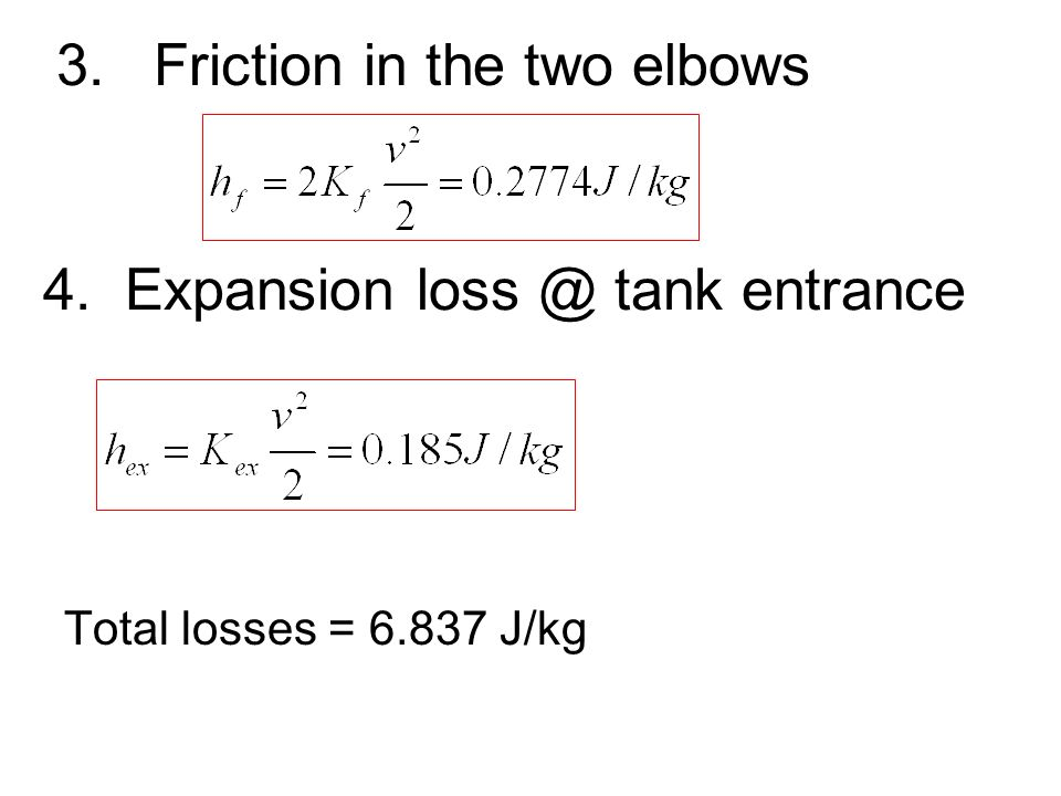 3.Friction in the two elbows Total losses = 6.837 J/kg 4. Expansion loss @ tank entrance