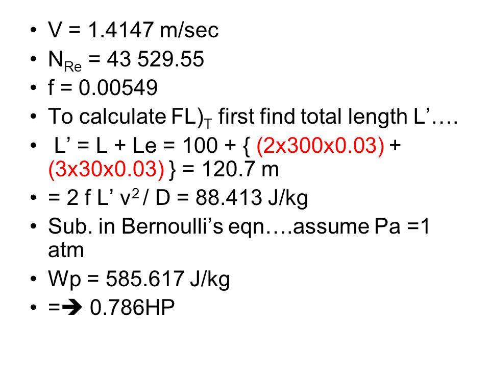 V = 1.4147 m/sec N Re = 43 529.55 f = 0.00549 To calculate FL) T first find total length L…. L = L + Le = 100 + { (2x300x0.03) + (3x30x0.03) } = 120.7