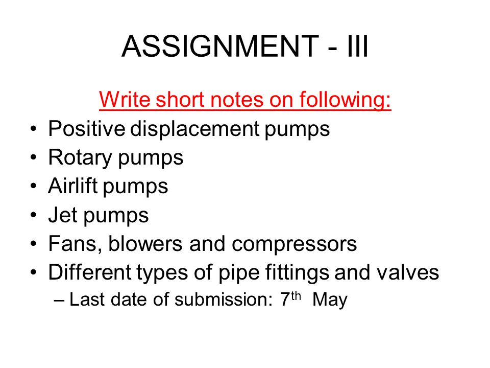 ASSIGNMENT - III Write short notes on following: Positive displacement pumps Rotary pumps Airlift pumps Jet pumps Fans, blowers and compressors Differ