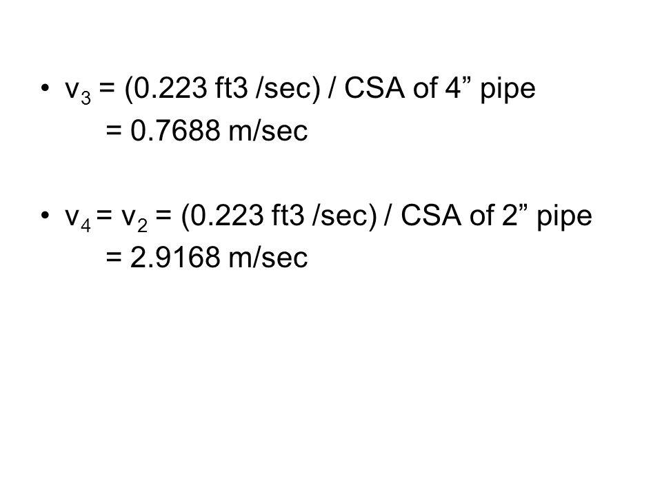 v 3 = (0.223 ft3 /sec) / CSA of 4 pipe = 0.7688 m/sec v 4 = v 2 = (0.223 ft3 /sec) / CSA of 2 pipe = 2.9168 m/sec