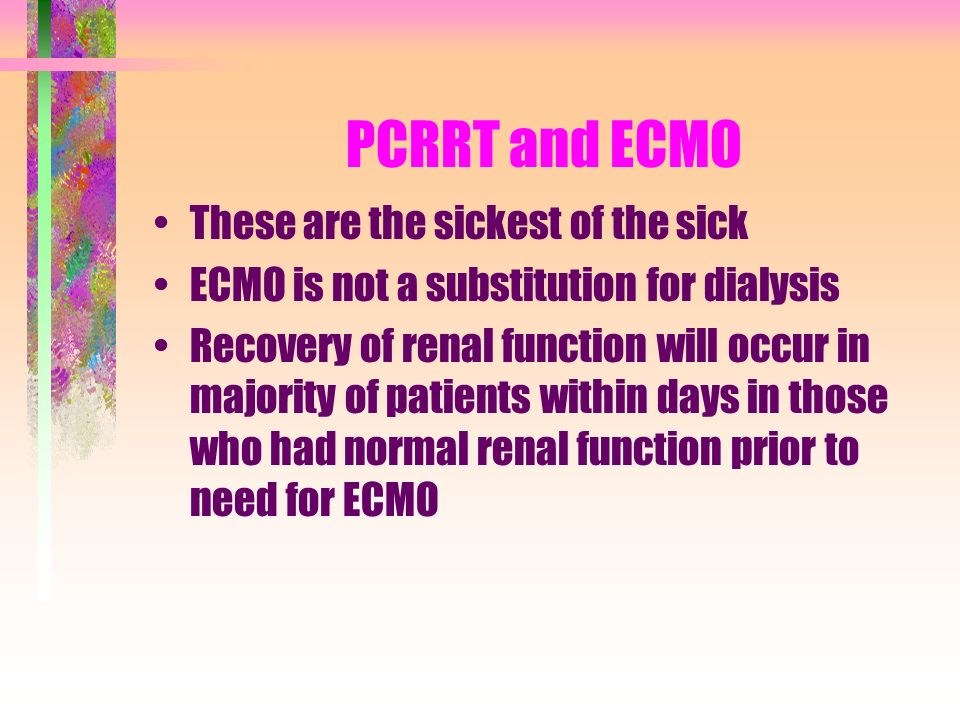 PCRRT and ECMO These are the sickest of the sick ECMO is not a substitution for dialysis Recovery of renal function will occur in majority of patients