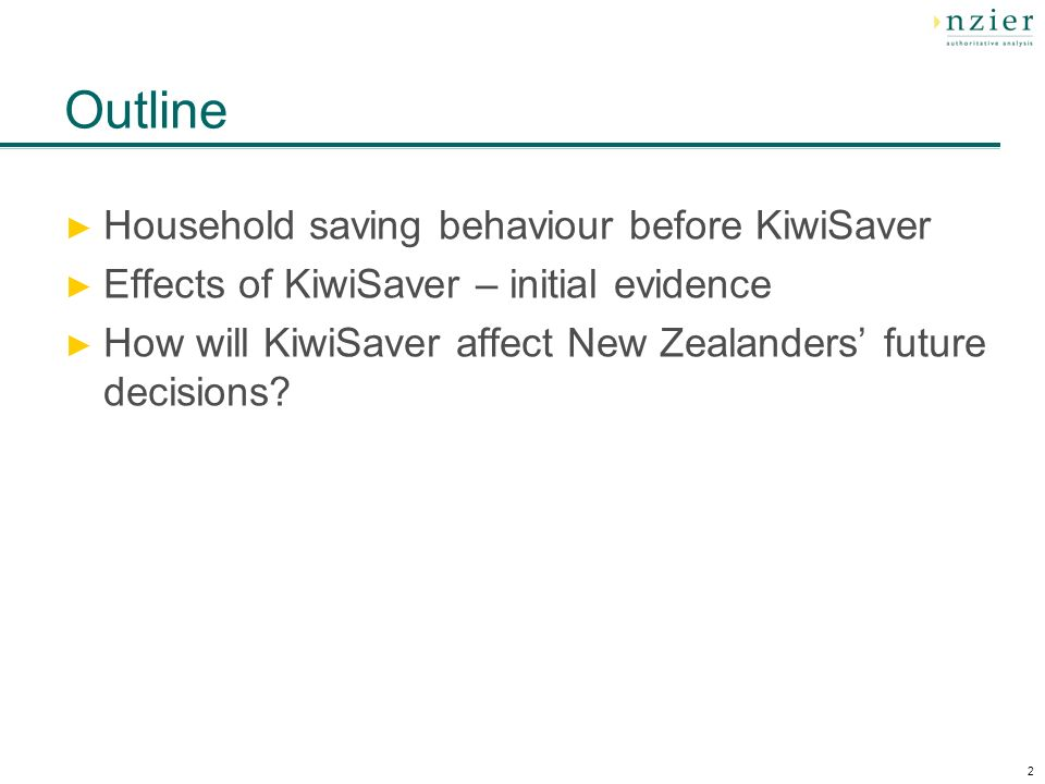2 Outline Household saving behaviour before KiwiSaver Effects of KiwiSaver – initial evidence How will KiwiSaver affect New Zealanders future decision