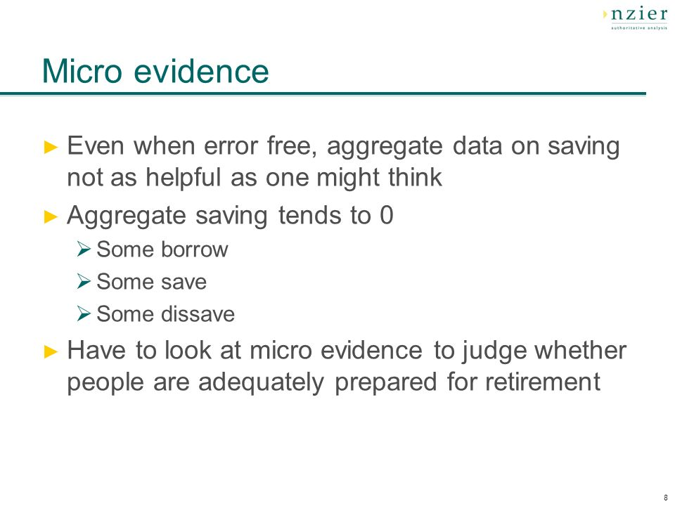 8 Micro evidence Even when error free, aggregate data on saving not as helpful as one might think Aggregate saving tends to 0 Some borrow Some save Some dissave Have to look at micro evidence to judge whether people are adequately prepared for retirement